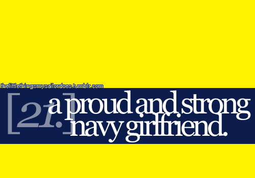 thelittlethingsmysailordoes:  [21.] a proud and strong navy girlfriend.(society tend to quickly dismiss navy girlfriends. don't get me wrong some are actually qualified to be dismissed—if you know what i mean. notice i said girlfriend? not fiancee or wife, but girlfriend. they said that they don't worry about their sailors as much as a wife or a fiancee would do. i personally think what the society thinks about these women are a pile of shit. they support their sailors 110%, some even unconditionally. they worry just like how a wife or a fiancee would do. i myself was once a girlfriend. i've endured every single belittling words a wife and fiancee would say, how my so-called friends laughed at me for holding on to a military relationship they once said that's not going to work. i proved them wrong and these women will continue to prove them wrong. my hats off to you ladies. continue to be strong, keep your head up high, you are beautiful and know that you are not alone in this struggle.)  I was a Navy Girl Friend for 3 years prior to getting married to my amazing sailor. I picked up and moved with him 3,000 miles a year into our relationship and never had a second thought about it. 3 duty stations, 6 different homes, and 6 amazing years with my love later and I still haven't had to deal with any bitchy mil wives. I'm proud of that. =D  Navy life can be hard enough without other people trying to tear you down. Hold your head's high, ignore all the drama, and keep the dramariffic people out of your lives.