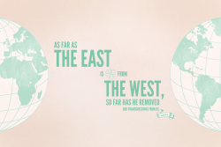 As far as the east is from the west, so far has He removed our transgressions from us. Psalm 103:12. Designed by Shauna Mae (@shaunamae).
