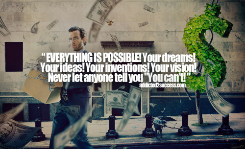 """EVERYTHING IS POSSIBLE! Your dreams! Your ideas! Your inventions! Your vision! Never let anyone tell you ""You can't!"""
