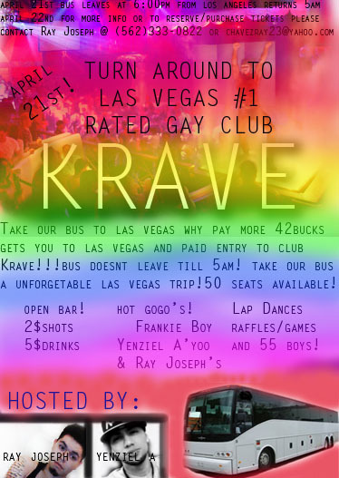 COME ON THE BUS TO GO TO LAS VEGAS' BEST GAY CLUB KRAVE! HOT GO GO BOYS, LAP DANCES, GAMES AND DANCING! 2$ SHOTS AND 5$ MIXED DRINKS ONLY 42 BUCKS WITH LIMITED SEATING SO GET YOUR TICKETS NOW!! (21+ event) CLICK THE PICTURE FOR MORE INFORMATION!!! :)