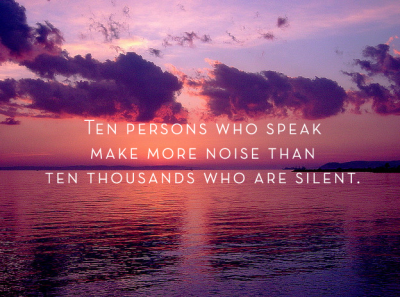 Ten persons who speak make more noise than ten thousand who are silent