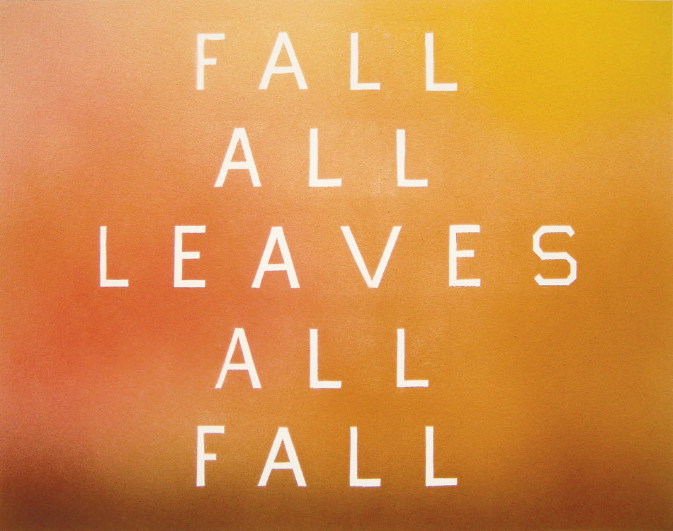 """Fall All Leaves All Fall"" (2009). Acrylic on Paper. Ed Ruscha's visual interpretation of Autumn. Since I viewed ""Industrial Strength Sleep"" at the Centre Pompidou in Paris, I've been lightweight obsessed with Ruscha's visual representations of familiar concepts. ""Fall All Leaves All Fall"" is one of my favorites because the anagram organization is so simple, and so perfect."