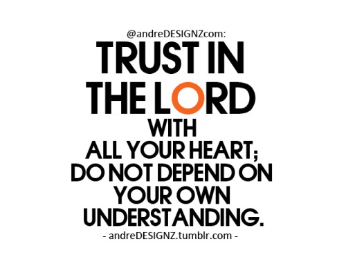 5. Trust in the LORD with all your heart; do not depend on your own understanding.