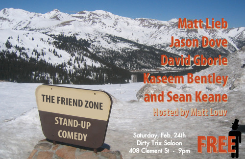 3/24. [Comedy] The Friend Zone @ Dirty Trix. 408 Clement St. SF. 9PM. FREE. Featuring Matt Lieb, Jason Dove, David Gborie, Kaseem Bentley and Sean Keane. Hosted by Matt Louv. Presented by Sylvan Productions.