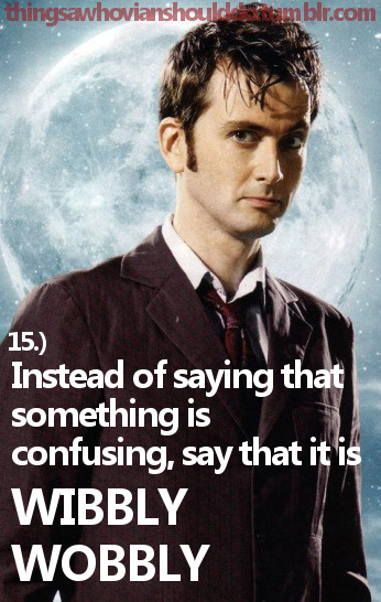 Things a Whovian should do: Instead of saying that something is confusing, say that it is Wibbly Wobbly inside your head. Submitted by: wholockism