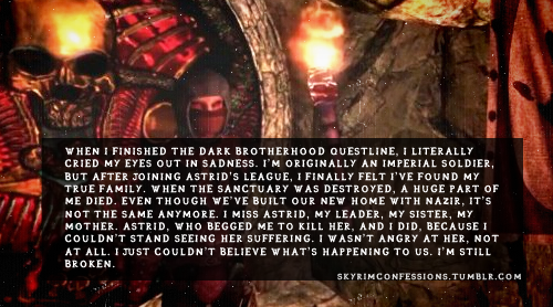 "skyrimconfessions:   ""When I finished the Dark Brotherhood questline, I literally cried my eyes out in sadness. I'm originally an Imperial Soldier, but after joining Astrid's league, I finally felt I've found my true family. When the sanctuary was destroyed, a huge part of me died. Even though we've built our new home with Nazir, it's not the same anymore. I miss Astrid, my leader, my sister, my mother. Astrid, who begged me to kill her, and I did, because I couldn't stand seeing her suffering. I wasn't angry at her, not at all. I just couldn't believe what's happening to us. I'm still broken."" http://skyrimconfessions.tumblr.com   Me too."
