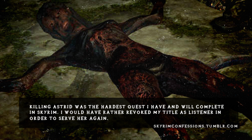 "skyrimconfessions:  ""Killing Astrid was the hardest quest I have and will complete in Skyrim. I would have rather revoked my title as Listener in order to serve her again."" http://skyrimconfessions.tumblr.com  It broke my heart to see her like this."