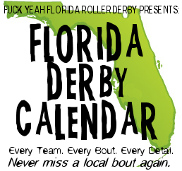 Bouts this weekend:  Saturday - Emerald Coast Roller Derby vs Northshore Roller Derby [BPT | FB Event | ECRD Site] - Sintral Florida Derby Demons vs Palm Coast [Event Flyer | SFDD Site | PCRD Site]  Sunday - Rap vs Rock Scrimmage, hosted by Orlando Psycho City [BPT | FB Event | OPCD Site] - Fort Myers Derby Girls vs Dub City Derby Girls [BPT | FB Event | FMDG | DCDG]  Get information on future events at the Florida Derby Calendar! If you would like to add or modify info for your upcoming bout, send an email to floridaderbycalendar@gmail.com. All times on calendar reflect door times.