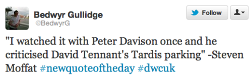 "@BedwyrG ""I watched it with Peter Davison once and he criticised David Tennant's TARDIS parking"" @Steven_Moffat #newquoteoftheday #dwcuk"