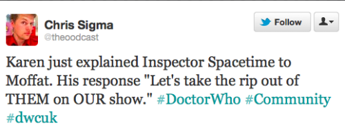 "notnadia:  doctorwho:  @theoodcast: Karen just explained Inspector Spacetime to Moffat. His response ""Let's take the rip out of THEM on OUR show."" #DoctorWho #Community #dwcuk  No but really can this happen please because I don't know if I could-  I'd vomit. Means I'm happy."