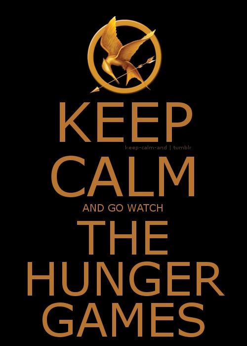 Keep calm and go watch The Hunger Games.