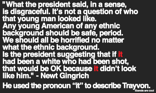 The fact that Newt could turn a President's heartfelt remarks regarding Trayvon Martin into a race-baiting GOP dog whistle is testament to how vile and subhuman the disgraced former Speaker, and 'big thinker' for the Republicans, is on any given subject.