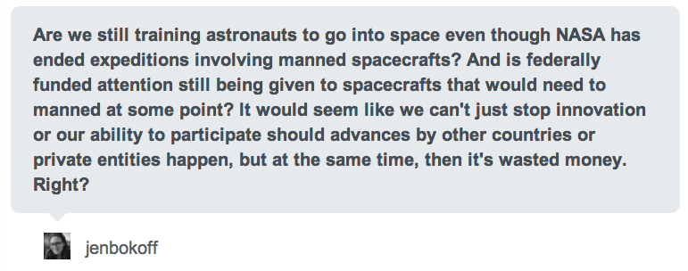 "I completely missed this awesome answer to my NASA question from my favorite science blogger jtotheizzoe, but here it is!  NASA has been continuously recruiting astronauts since 1959, even before we flew into space. There's no signs of this slowing, although the missions and skills are continuously changing. Every few years, NASA picks a dozen or so ""astronaut candidates"" from thousands of applications submitted. Here's 2009's class. They are pilots, teachers, scientists, doctors, and engineers. Only 330 people have ever been selected as astronaut candidates since 1959. You have to hold a bachelor's degree in a STEM discipline (and really an advanced degree with significant experience if you're not a military pilot). You also have to pass a pretty rigorous physical examination (better get Lasik for those glasses, Jen), and be between 5'2"" and 6'3"" (I'm right at the top end, which is unfortunate for my future application). You also have to be a U.S. citizen (or dual citizen). Then there's about a bazillion interviews. If you get selected, you have to do survival training, SCUBA certification, and about 2-3 years of intense space systems and engineering training, you have to learn Russian, you learn to do robotics work while wearing a spacesuit. Then you can actually be selected as an astronaut. But why? We don't have space shuttles anymore. Well, the International Space Station mission will continue for the foreseeable future, using partner countries like Russia to launch our astronauts into space. NASA is still developing future manned vehicles for missions to an asteroid and later Mars, namely the Orion project.  Because the astronaut training program is so long and intense, NASA must continuously be recruiting and training future space explorers. The cost of keeping a stable of ready-to-fly astronauts is paltry compared to building and maintaining the spacecraft and missions. Private companies are also getting into the space biz, but for the time being that looks to be the realm of pilots and adrenaline junkies. There's future plans for private companies to dock with the ISS and do contract work for the government, but it doesn't change one key fact: NASA trains the best astronauts in the world. And they are going to continue to do so. Why? Because we have to get back up there. Start working on those applications!  Great info! Thanks!"