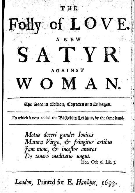 Richard Ames,The Folly of Love. A New Satyr Against Woman.London, 1693. This is a very bitter one. I've often wondered about the woman that must have jilted him before he sat down to write.