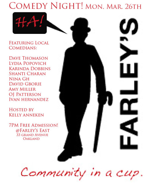 3/26. Comedy @ Farley's East. 33 Grand Ave. Oakland. Free. 7PM. Featuring Dave Thomason, Lydia Popovich, Shanti Charan, Karinda Dobbins, Nina G, David Gborie, Amy Miller, OJ Patterson and Ivan Hernandez. Hosted Kelly Anneken. [Best show ever or best show ever? Free. East Bay. This is totally a show for the funemployed.]