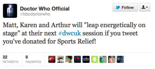 "@bbcdoctorwho: Matt, Karen and Arthur will ""leap energetically on stage"" at their next #dwcuk session if you tweet you've donated for Sports Relief!"