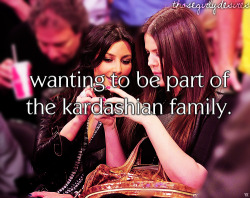 Wanting to be part of the Kardashian family.