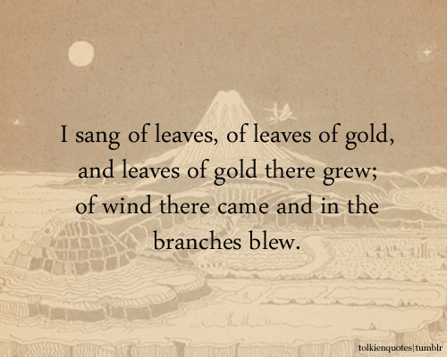 I sang of leaves, of leaves of gold, and leaves of gold there grew; of wind there came and in the branches blew.