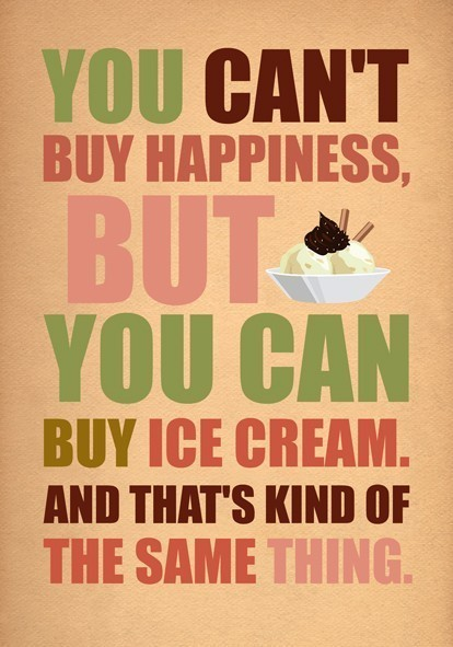 THE 'STACHE UNDERSTANDS:  You can't buy happiness.. but you can by by ice cream. and that's kind of the same thing.   (via Suzi Hofrichter (suzi_hofrichter) on Pinterest)