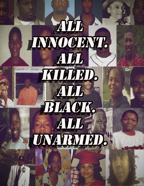 therealchet:  [All Innocent. All Killed. All Black. All Unarmed.] - Aiyana Stanley - Amadou Diallo - Corey Brown - DeAunta Terrel Farrow - Derrick Jones - Emmett Till - Guy Jarreau Jr. - Jimmell Cannon - Kenneth Harding - Kiwane Carrington - Orlando Barlow - Oscar Grant - Ousmane Zongo - Patrick Dorismond - Ramarley Graham - Reginald Doucet - Rekia Boyd - Ronald Madison - Sean Bell - Steven Eugene Washington - Tarika Wilson - Travares McGill - Trayvon Martin - Victor Steen - Wendell Allen