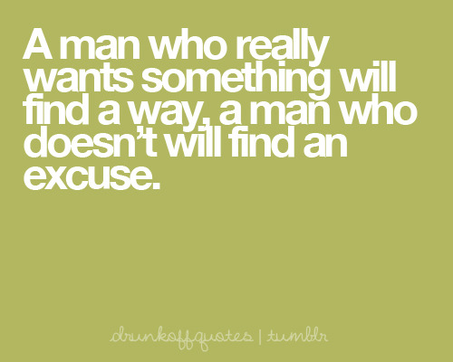 A man who really wants something will find a way, a man who doesn't will find an excuse.