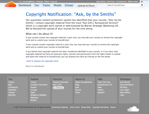 "Copyright Notification: ""Ask, by the Smiths""   Our automatic content protection system has identified that your sounds, ""Ask, by the Smiths"", contain copyright material from the track ""Ask (2011 Remastered Version)"" which is a copyright work owned or administered by Warner Strategic Marketing UK. We've blocked the upload of your sounds for the time being.   What can I do about it? If your sounds contain the copyright material in part only, you may edit your sounds to remove the copyright work and re-submit your sounds to SoundCloud. If your sounds contain copyright material in part only, you may edit your sounds to remove the copyright work and re-submit your sounds to SoundCloud. If you believe that copyright material has been mistakenly identified in your sounds, or if you have used copyright material but have all necessary rights, licenses and permissions from the rights holder to upload and share this material on SoundCloud, you can dispute the claim by clicking on the link below."