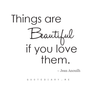 quotediaryofficial:  Things are BEAUTIFUL if you LOVE them…