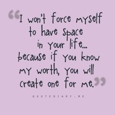 I won't force myself to have space in your life because if you know my worth, you will create one for me…