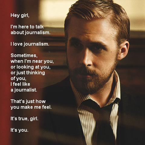 "Ryan Gosling, Journalist ""Hey girl"" meme: … and a few search results below the Mad Men on Journalism find is another variation of the Ryan Gosling ""Hey Girl"" meme…  Any other pop culture/journalism mash-ups?  ryangoslingjournalist:  Hey girl, I'm here to talk about journalism. I love journalism. Sometimes, when I'm near you, or looking at you, or just thinking of you, I feel like a journalist. That's just how you make me feel. It's true, girl. It's you."