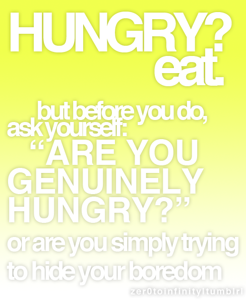 "I always ask myself this before I pick up something to eat. Next time ask yourself ""ARE YOU GENUINELY HUNGRY?"" You may come to realise that you're not actually hungry & realise how much you actually eat when you're bored."
