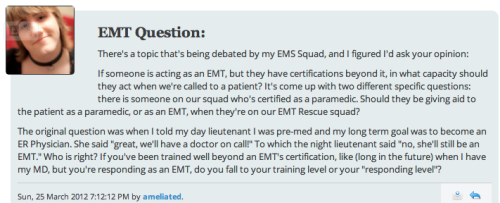 "EMT QUESTION  There's a topic that's being debated by my EMS Squad, and I figured I'd ask your opinion: If someone is acting as an EMT, but they have certifications beyond it, in what capacity should they act when we're called to a patient? It's come up with two different specific questions: there is someone on our squad who's certified as a paramedic. Should they be giving aid to the patient as a paramedic, or as an EMT, when they're on our EMT Rescue squad? The original question was when I told my day lieutenant I was pre-med and my long term goal was to become an ER Physician. She said ""great, we'll have a doctor on call!"" To which the night lieutenant said ""no, she'll still be an EMT."" Who is right? If you've been trained well beyond an EMT's certification, like (long in the future) when I have my MD, but you're responding as an EMT, do you fall to your training level or your ""responding level""?   Oh geez. This is a tough question. I think the ""proper"" answer would probably vary, depending on many factors (local and state laws, institutional policies, the complexity of the patient's medical needs, the hard-assed-ness of the EMT's bosses). But I have to admit: I've never heard of an ER doc still working out in the field as an EMT. I just don't see the point. Sure, ER docs would have the free time to do so, since a typical ER doc works in shift-schedules which leave a lot of time to pursue other interests — but he/she would be so over-qualified and under-paid (relative to what you make in a real ER job) that it wouldn't be worth his/her time to show up for the job (to put it bluntly). But perhaps I'm wrong — I'm Family-Medicine trained and only work in an Urgent Care, after all, so I don't know much about how the ER docs like to roll. :) PS: Holy Toledo, it took me 2 months to reply to your question. I am so sorry! ***Pending Cranquis-Mails: 1; Inbox: Closed — and now that TumblrMSG no longer exists, I'm really not sure what I'm going to use for the next Open Inbox session.***"