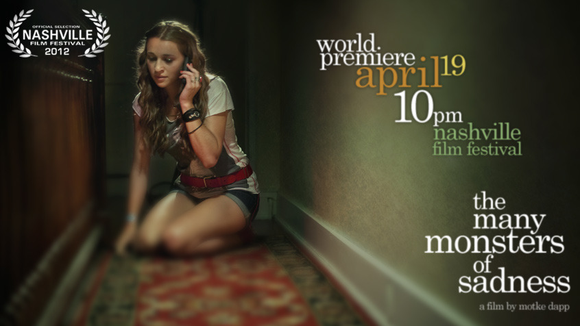 The Many Monsters of Sadness to premiere on April 19, 10pm. Nashville Film Festival.  We wanted to announce that The Many Monsters of Sadness will premiere at the Nashville Film Festival on opening night, Thursday, April 19, at 10pm. Tickets go on sale early April. We hope you can be there, especially if you live near Nashville. Or if you live anywhere, really. Tell a friend. Watch the trailer. Like us on Facebook.