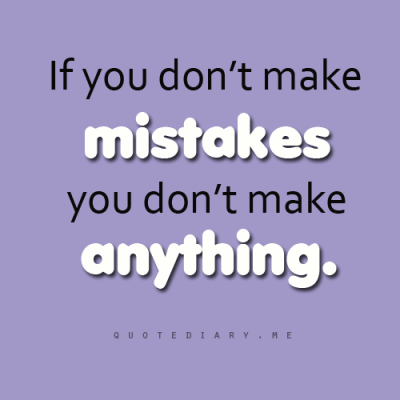 If you don't make MISTAKES you don't make ANYTHING…