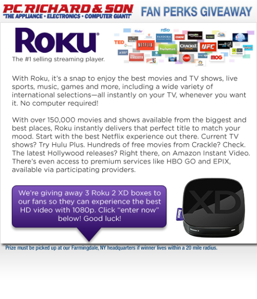 P.C. Richard & Son now carries Roku, the #1 streaming media box! With Roku, it's a snap to enjoy the best movies and TV shows, live sports, music, games and more, including a wide variety of international selections—all instantly on your TV, whenever you want it, through the internet. No computer required!  We're giving away 3 Roku 2 XD boxes to celebrate and help spread the streaming media love.This little box brings you the best HD video with 1080p, plus features an expandable memory slot and Bluetooth. Start exploring 400+ entertainment channels available today!  How to Enter   You can enter for a chance to win one of the Roku 2 XD boxes  by filling out the entry form on Facebook after liking our page, or retweet the message on Twitter found here. Good luck!   For those who have a Roku, how much do you love it? Let us know in the comments!