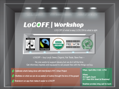 LOGOFF WORKSHOP: Local, Green, Organic, Fair Trade, Slave Free 04.28  |  9 AM - 4 PM  |  251 W. 80th Street, Manhattan(All Angels Church)Because good intentions can't make a difference without good informationYou're invited to a FREE LOGOFF Workshop, a creative work day on an app to help consumers make good choices. The workshop is sponsored by two InterVarsity projects in New York: NYCUP and the Price of Life Invitational. Special tracks for  tech/programming, business, marketing, design, data collection, and theology. See the above invitation for more info or email with questions.Apply to attend here (pre-registration required).PLEASE SPREAD THE WORD!