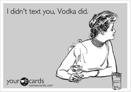 i remember those days… Vodka was an asshole on my phone too, LOL
