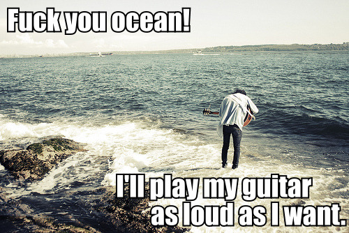 The ocean is not impressed by your playing.