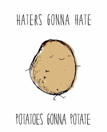 haters gonna hate…potatoes gonna potate