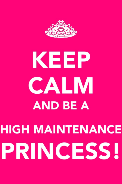KEEP CALM AND BE A HIGH MAINTENANCE PRINCESS 👑