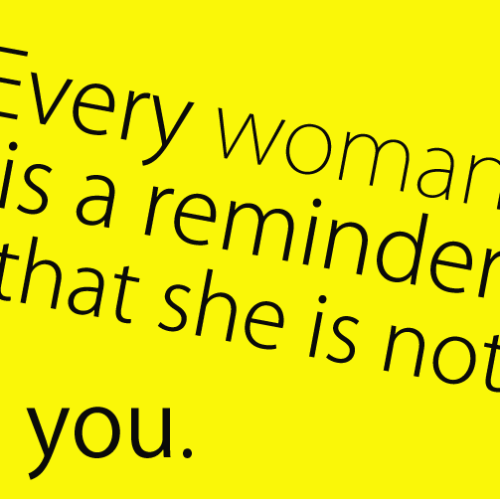 Every woman is a reminder that she is not you.