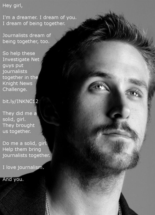 Ryan Gosling, Journalist: I dig you, journalism and Investigatenet for bringing us together