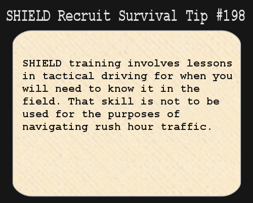 S.H.I.E.L.D. Recruit Survival Tip #198:S.H.I.E.L.D. training involves lessons in tactical driving for when you will need to know it in the field. That skill is not to be used for the purposes of navigating rush hour traffic.