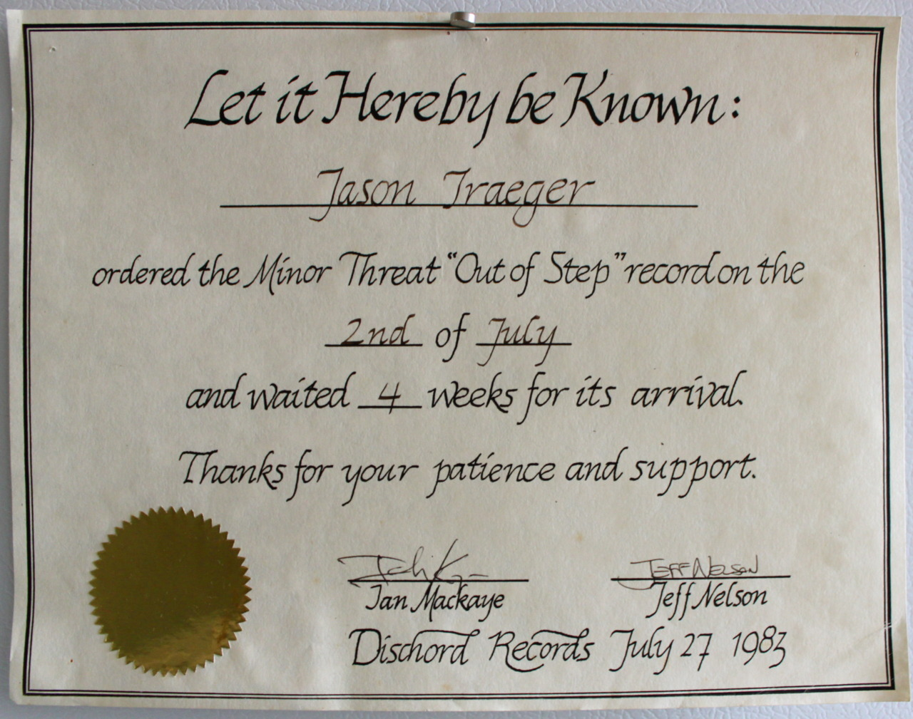 "CERTIFICATE OF PATIENCE TO ME FROM MINOR THREAT TACOMA 1983  This is exactly why as a kid I loved sending away for records so much. Minor Threat were one of my very favorite East Coast Hardcore bands second maybe only to the incomparable Bad Brains. I loved their lyrics and their message but more than anything it was their sound that set them apart from so many other lesser bands. Lyle Preslar's thick, rich guitar tone, Jeff Nelson's urgent, artful drumming, Brian Baker's bouyant bass lines and of course Ian's tuneful, heartfelt, shouting, talking and singing when heard together in tightly knit, perfectly rendered chunks were just awesome. Living in Seattle and Tacoma as I did during the band's brief run meant I never got to see them perform live. I do remember seeing their name on a list of upcoming shows at The Metropolis and being ecstatic about it. As fate would have it however, the band would break up before fulfilling my dream of seeing them. The show never happened. At least I had the records. Their first two 7""'s and the tracks on Dischord's excellent Flex Your Head compilation, (which constituted a third e.p. the way I listened to the album, always setting the needle back at the beginning of Minor Threat's bands of grooves as soon as the last note of the track ""12XU"" sounded) was a miraculous sounding body of work to my young ears.  When I learned there was a new 12"" out I was beyond excited. I sent away for it as soon as I heard about it.  In an earlier post I wrote about the necessity and thrill I had in this era of ordering records through the mail. I mentioned the long wait you'd often have to resign yourself to while the wheels of commerce and the US Postal service spun. Usually I was fine with the wait but this time it was different. Three days after I ordered the new album ""Out of Step"" I started searching the porch with my eyes, looking for the square flat cardboard box. A couple weeks into the wait I remember I'd even close my eyes as I approached the front steps so I could blink them open and make the record show up. Maybe it had been stolen? Now that I think about it, that's really cute. When it finally did arrive a month after I'd ordered it I couldn't have been happier. I was doubly stoked when inside with the album I found this ""certificate of patience"" made out to me personally and signed by Ian and Jeff of Minor Threat. I thought it was very funny and too damn cool at the time and I still do! Of course the record is one of the greatest of the era, a total classic, and a great work of art for all time. Minor Threat continues to be one of the rare bands from that era whose music always sounds fresh, new, and exciting. The songs never sound the least bit dated, the lyrics speak to anyone in any time and the sound is still the sound. I gotta get this thing in a frame! Pronto! Minor Threat ""certificate of patience"" made out to me and signed by Ian MacKaye and Jeff Nelson from my personal archive."