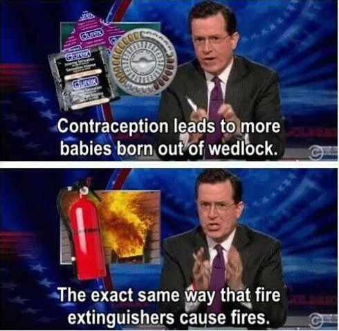 Contraception leads to more babies born out of wedlock the exact same way that fire extinguisher cause fires. —Stephen Colbert Via Mark L Evans
