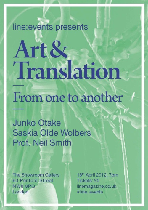 Art and Translation From one to another With Saskia Olde Wolbers, Junko Otake and Prof. Neil Smith. Is it only possible to think the thoughts we have the language to express? In an increasingly globalised world, the tasks of translation are more significant than ever. But when art relies on both verbal and non-verbal communication, is it possible not to get lost in translation?  Join Professor Neil Smith as he outlines the aims and intentions of translation as discourse, and artists Junko Otake and Saskia Olde Wolbers as they present their latest work and discuss how they cross cultural boundaries. Hosted by The Showroom and in celebration of the ninth edition of LINE Magazine, this evening takes a tour through the latest debates and perspectives on art and translation. Saskia Olde Wolbers is represented by Maureen Paley and has exhibited in such venues at MOCA San Diego and Tate Britain. She will expound on her work as it relates to the imaginative potential of translation from one form to another. Prof. Neil Smith was the leading professor in the UCL Division of Psychology and Language Sciences, and his research interests include the acquisition of phonology and first and second language acquisition. His forthcoming text, The Singing Neanderthals: The Origins of Music, Language, Mind, and Body, is in preparationfor Current Anthropology. Junko Otake recently graduated from the Slade School of Fine Art, and her practice investigates concepts of miscommunication and recomposition. She will discuss her recent work, which plays on the breakdown of conversations and explores the liminal spaces between languages. Art in Translation will be held at The Showroom Gallery, London, on Wednesday 18th April 2012, at 7pm.  For tickets, please click on the above image or go directly to http://lineevents.bigcartel.com/