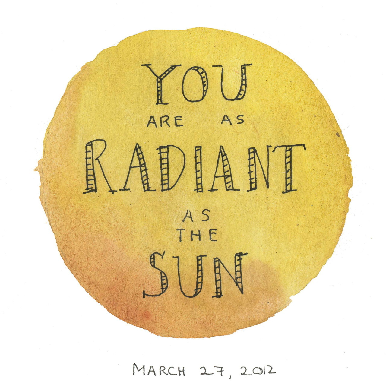 Being as radiant as the Sun is a good idea.  How about being as radiant as The Son.  Both of these things are my goal on a day to day basis.  Something I have grown up doing.
