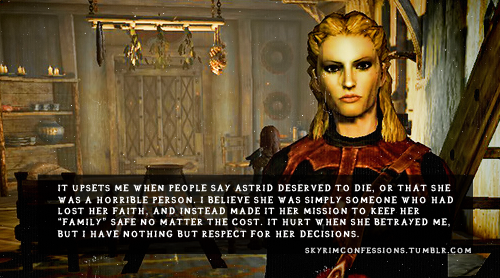 "skyrimconfessions:   ""It upsets me when people say Astrid deserved to die, or that she was a horrible person. I believe she was simply someone who had lost her faith, and instead made it her mission to keep her ""family"" safe no matter the cost. It hurt when she betrayed me, but I have nothing but respect for her decisions."" http://skyrimconfessions.tumblr.com"