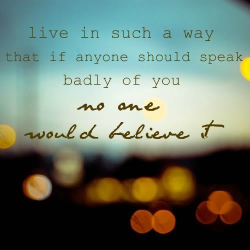 Live in such a way that if anyone should speak badly of you no one would believe it
