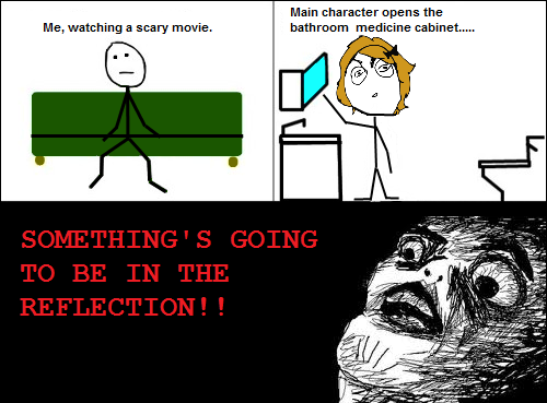 That's why I watch 99% of the scary film with a cushion over my face and my hands on my ears.