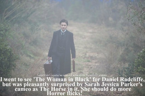 """I went to see 'The Woman in Black' for Daniel Radcliffe, but was pleasantly surprised by Sarah Jessica Parker's cameo as The Horse in it. She should do more Horror flicks!"""